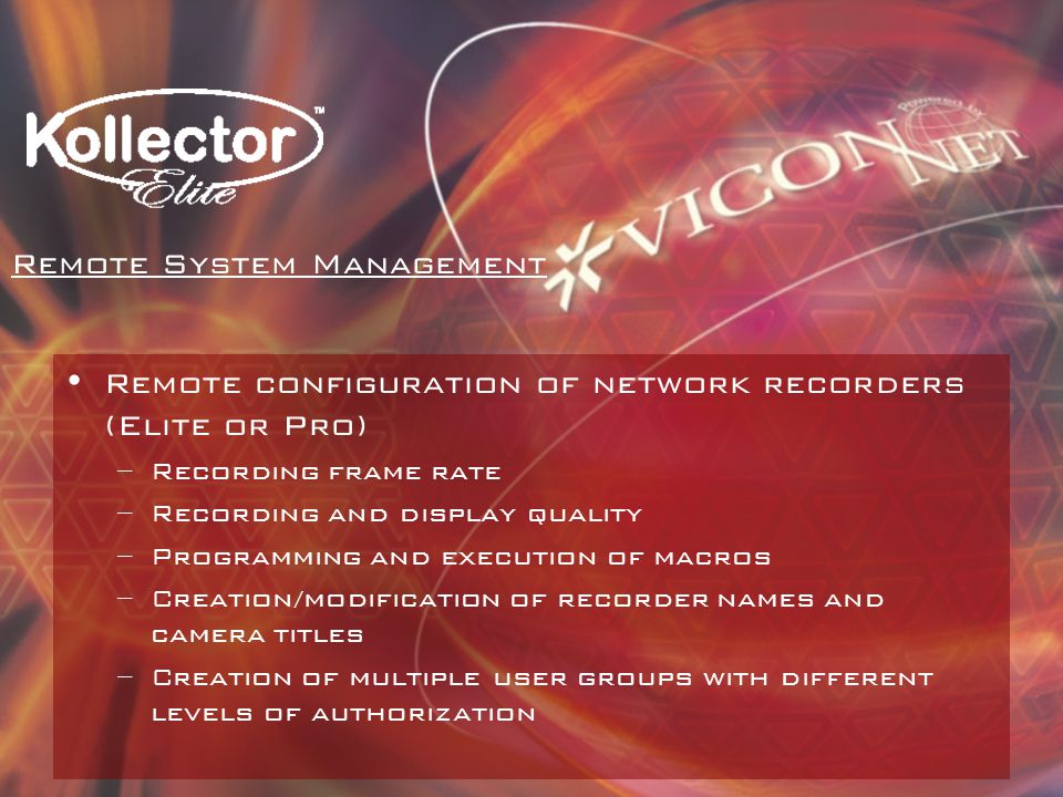 Remote configuration of network recorders (Elite or Pro) –Recording frame rate –Recording and display quality –Programming and execution of macros –Creation/modification of recorder names and camera titles –Creation of multiple user groups with different levels of authorization Remote System Management