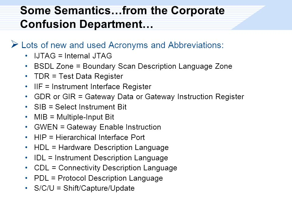 Some Semantics…from the Corporate Confusion Department…  Lots of new and used Acronyms and Abbreviations: IJTAG = Internal JTAG BSDL Zone = Boundary Scan Description Language Zone TDR = Test Data Register IIF = Instrument Interface Register GDR or GIR = Gateway Data or Gateway Instruction Register SIB = Select Instrument Bit MIB = Multiple-Input Bit GWEN = Gateway Enable Instruction HIP = Hierarchical Interface Port HDL = Hardware Description Language IDL = Instrument Description Language CDL = Connectivity Description Language PDL = Protocol Description Language S/C/U = Shift/Capture/Update