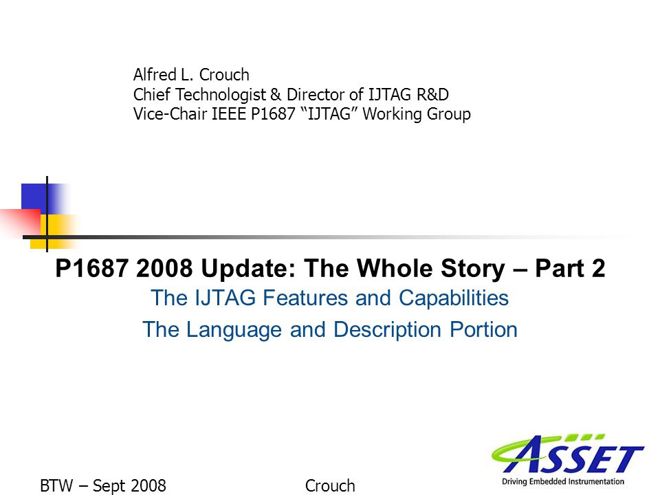 P1687 2008 Update: The Whole Story – Part 2 The IJTAG Features and Capabilities The Language and Description Portion Alfred L.