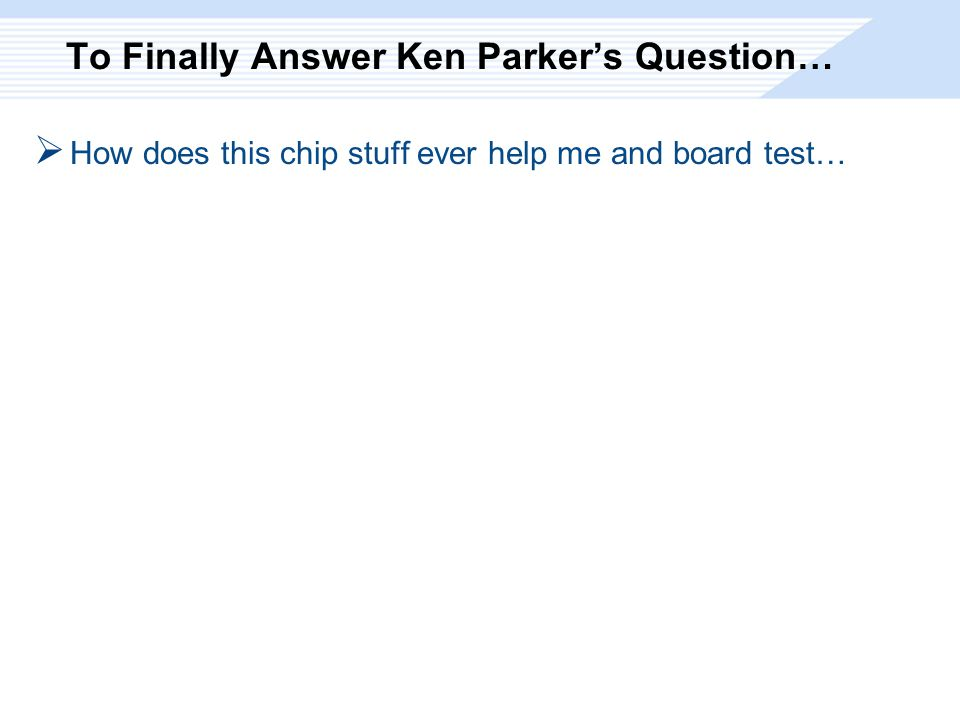 To Finally Answer Ken Parker's Question…  How does this chip stuff ever help me and board test…