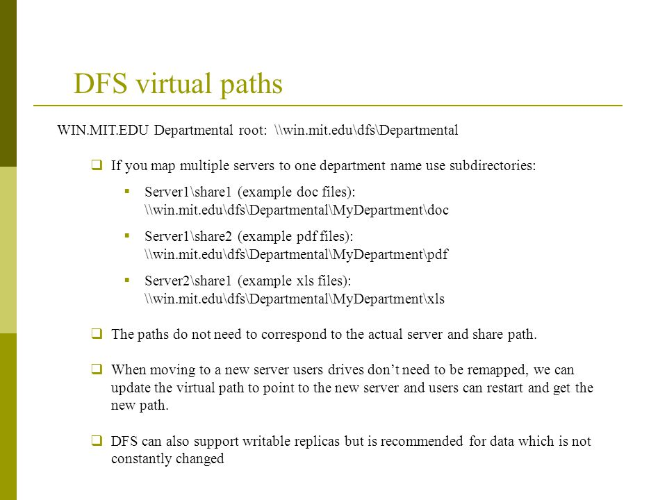 DFS virtual paths WIN.MIT.EDU Departmental root: \\win.mit.edu\dfs\Departmental  If you map multiple servers to one department name use subdirectories:  Server1\share1 (example doc files): \\win.mit.edu\dfs\Departmental\MyDepartment\doc  Server1\share2 (example pdf files): \\win.mit.edu\dfs\Departmental\MyDepartment\pdf  Server2\share1 (example xls files): \\win.mit.edu\dfs\Departmental\MyDepartment\xls  The paths do not need to correspond to the actual server and share path.