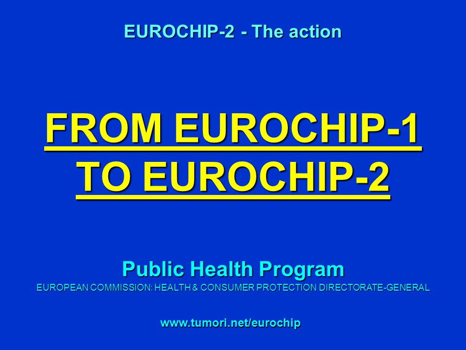 FROM EUROCHIP-1 TO EUROCHIP-2 EUROCHIP-2 - The action   Public Health Program EUROPEAN COMMISSION: HEALTH & CONSUMER PROTECTION DIRECTORATE-GENERAL