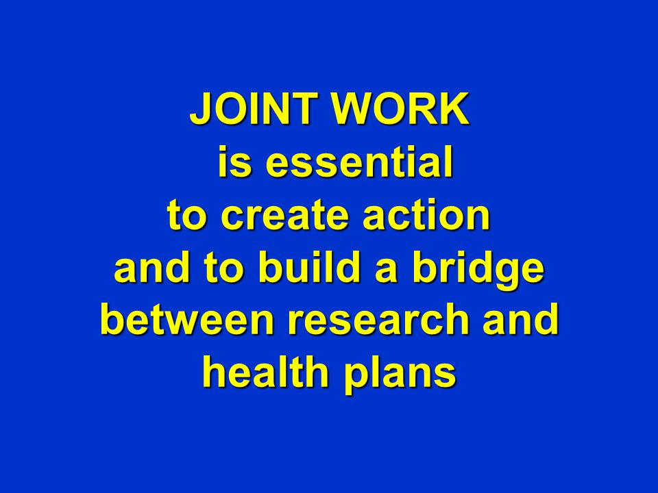 JOINT WORK is essential to create action and to build a bridge between research and health plans