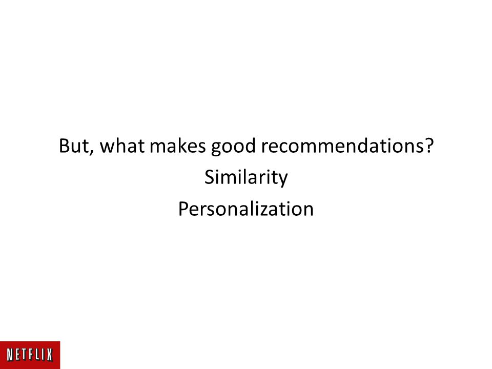 But, what makes good recommendations Similarity Personalization