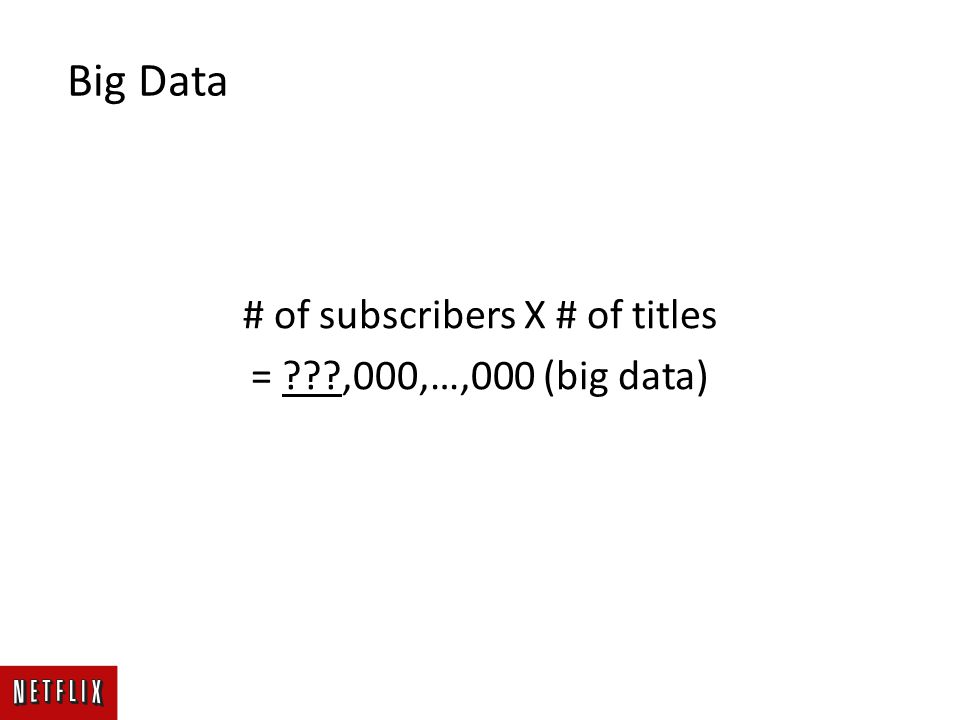# of subscribers X # of titles = ,000,…,000 (big data) Big Data