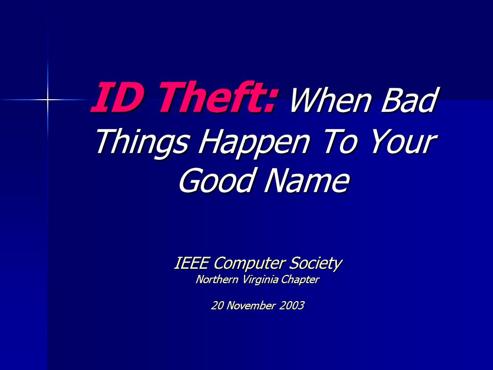 ID Theft: When Bad Things Happen To Your Good Name IEEE Computer Society Northern Virginia Chapter 20 November 2003