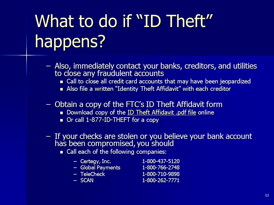 """11 What to do if """"ID Theft"""" happens? –Also, immediately contact your banks, creditors, and utilities to close any fraudulent accounts Call to close al"""