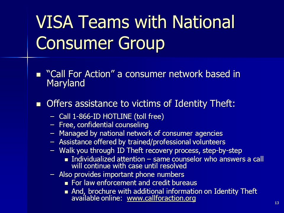 13 VISA Teams with National Consumer Group Call For Action a consumer network based in Maryland Call For Action a consumer network based in Maryland Offers assistance to victims of Identity Theft: Offers assistance to victims of Identity Theft: –Call 1-866-ID HOTLINE (toll free) –Free, confidential counseling –Managed by national network of consumer agencies –Assistance offered by trained/professional volunteers –Walk you through ID Theft recovery process, step-by-step Individualized attention – same counselor who answers a call will continue with case until resolved Individualized attention – same counselor who answers a call will continue with case until resolved –Also provides important phone numbers For law enforcement and credit bureaus For law enforcement and credit bureaus And, brochure with additional information on Identity Theft available online: www.callforaction.org And, brochure with additional information on Identity Theft available online: www.callforaction.orgwww.callforaction.org