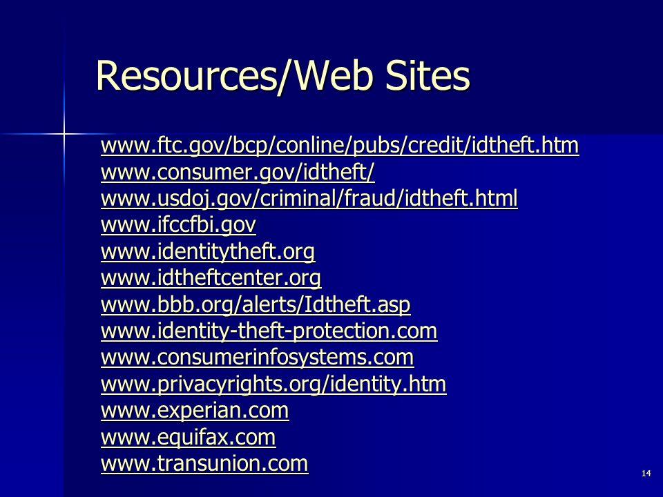 14 Resources/Web Sites www.ftc.gov/bcp/conline/pubs/credit/idtheft.htm www.consumer.gov/idtheft/ www.usdoj.gov/criminal/fraud/idtheft.html www.ifccfbi.gov www.identitytheft.org www.idtheftcenter.org www.bbb.org/alerts/Idtheft.asp www.identity-theft-protection.com www.consumerinfosystems.com www.privacyrights.org/identity.htm www.experian.com www.equifax.com www.transunion.com