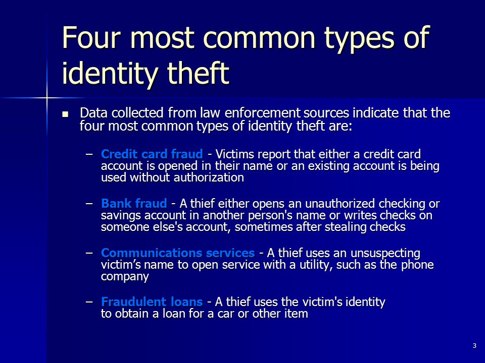 3 Four most common types of identity theft Data collected from law enforcement sources indicate that the four most common types of identity theft are: Data collected from law enforcement sources indicate that the four most common types of identity theft are: –Credit card fraud - Victims report that either a credit card account is opened in their name or an existing account is being used without authorization –Bank fraud - A thief either opens an unauthorized checking or savings account in another person s name or writes checks on someone else s account, sometimes after stealing checks –Bank fraud - A thief either opens an unauthorized checking or savings account in another person s name or writes checks on someone else s account, sometimes after stealing checks –Communications services - A thief uses an unsuspecting victim's name to open service with a utility, such as the phone company –Fraudulent loans - A thief uses the victim s identity to obtain a loan for a car or other item