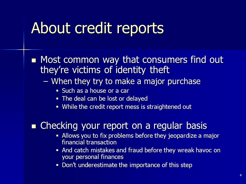 4 About credit reports Most common way that consumers find out they're victims of identity theft Most common way that consumers find out they're victims of identity theft –When they try to make a major purchase  Such as a house or a car  The deal can be lost or delayed  While the credit report mess is straightened out Checking your report on a regular basis Checking your report on a regular basis  Allows you to fix problems before they jeopardize a major financial transaction  And catch mistakes and fraud before they wreak havoc on your personal finances  Don't underestimate the importance of this step