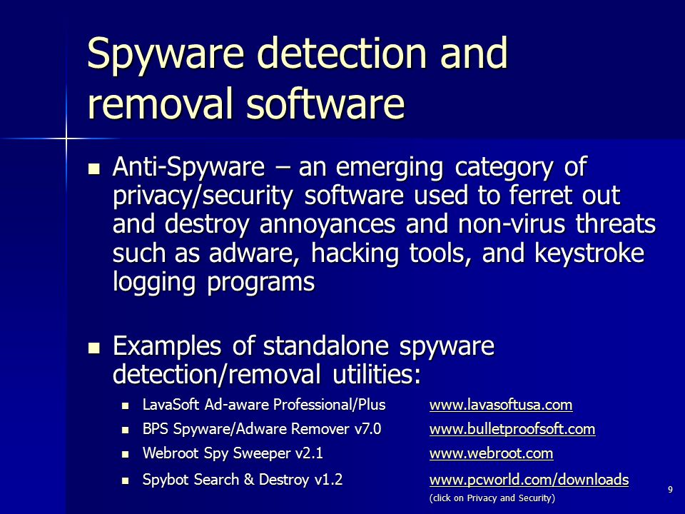 9 Anti-Spyware – an emerging category of privacy/security software used to ferret out and destroy annoyances and non-virus threats such as adware, hac