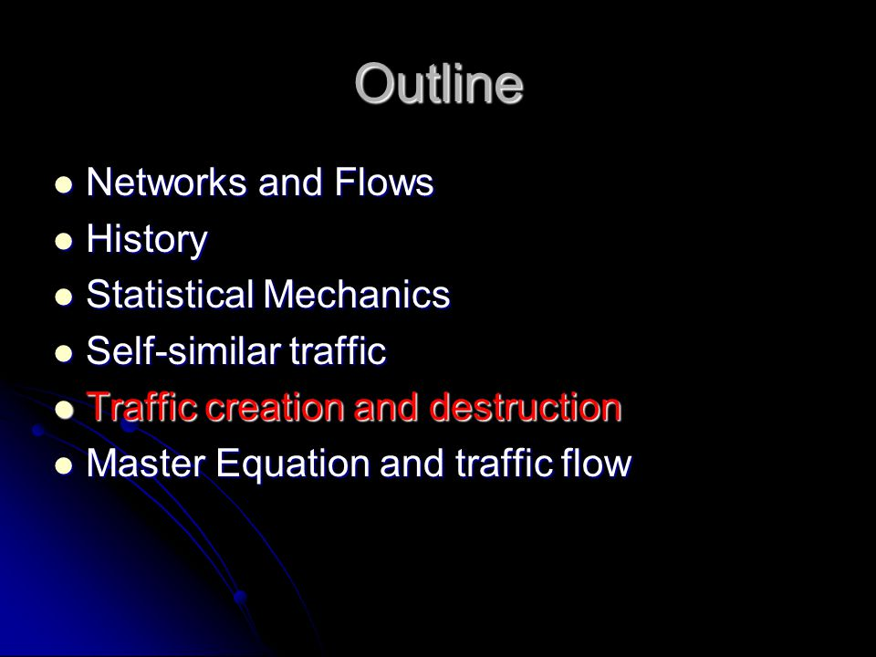 Outline Networks and Flows Networks and Flows History History Statistical Mechanics Statistical Mechanics Self-similar traffic Self-similar traffic Traffic creation and destruction Traffic creation and destruction Master Equation and traffic flow Master Equation and traffic flow