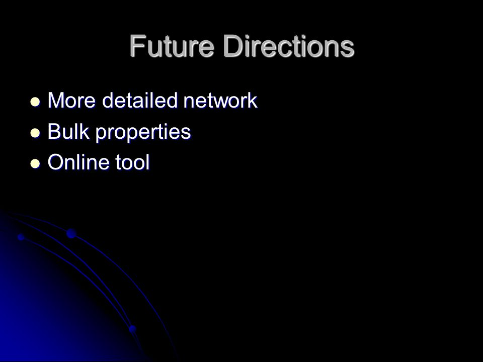Future Directions More detailed network More detailed network Bulk properties Bulk properties Online tool Online tool