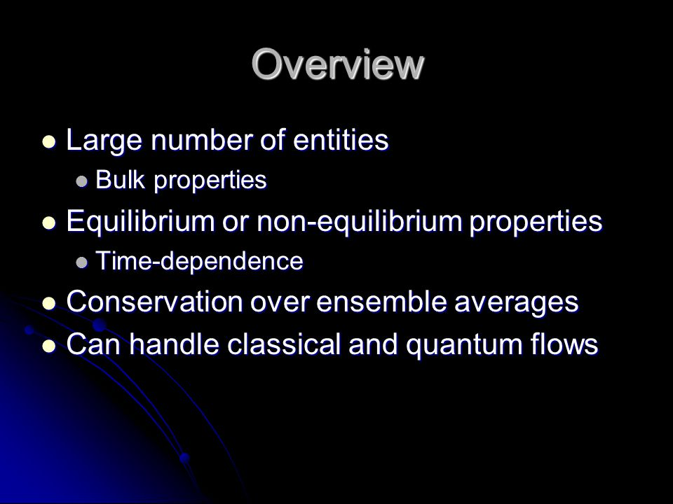 Overview Large number of entities Large number of entities Bulk properties Bulk properties Equilibrium or non-equilibrium properties Equilibrium or no