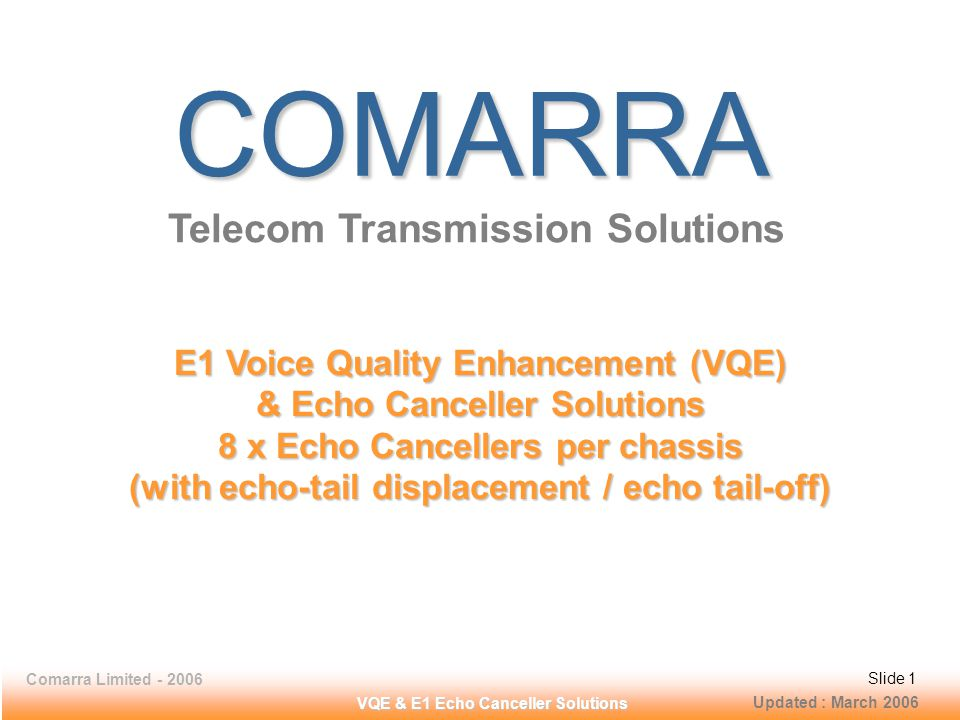 Comarra Limited - 2006Slide 12 VQE & E1 Echo Canceller Solutions Network Interface - E1 Interface at 2048 Kbps Number of Interfaces16, E1 Interfaces, 8 - Input (RJ-45), 8 - Output (RJ-45) Line RateE1 - 2.048 Mbps Line CodeHDB3 as per ITU-T G.703, G.704 Framing FormatAs per ITU-T G.704: FAS, FAS + CRC-4, CAS, or CAS + CRC-4 Facility ProtectionMetallic bypass relays for failsafe operation in the event of power supply failure Signaling ProtocolsPass-Through: Signaling protocols supported: - 30B+D PRI ISDN (Euro ISDN) Signaling, - 31B (31 voice channels) with out-of-band Signaling, - SS7 Signaling (on any user selected time-slot) - R2 CAS Signaling, - CAS, C5, CCS, Q50 (AB/CD) - C7, PRI ISDN (30B+D) - All Signaling options are User Selectable / Programmable.