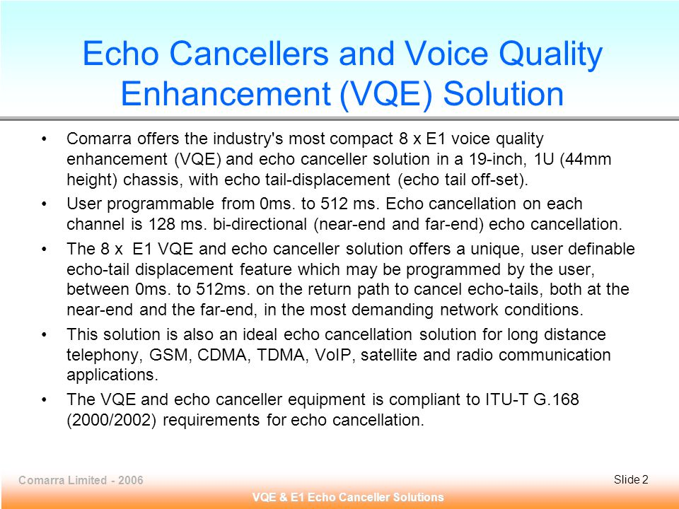 Comarra Limited - 2006Slide 3 VQE & E1 Echo Canceller Solutions Echo Cancellers and Voice Quality Enhancement (VQE) Solution The echo canceller solution offers carrier-grade voice quality per AT&T Voice Quality Assessment Lab.