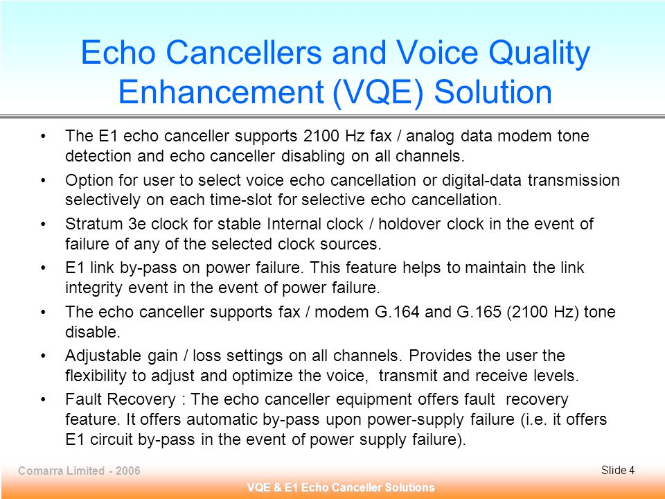 Comarra Limited - 2006Slide 4 VQE & E1 Echo Canceller Solutions Echo Cancellers and Voice Quality Enhancement (VQE) Solution The E1 echo canceller supports 2100 Hz fax / analog data modem tone detection and echo canceller disabling on all channels.