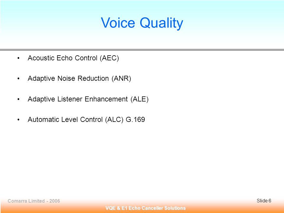 Comarra Limited - 2006Slide 6 VQE & E1 Echo Canceller Solutions Voice Quality Acoustic Echo Control (AEC) Adaptive Noise Reduction (ANR) Adaptive Listener Enhancement (ALE) Automatic Level Control (ALC) G.169