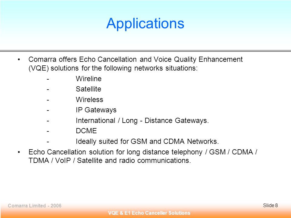 Comarra Limited - 2006Slide 9 VQE & E1 Echo Canceller Solutions Application Diagram E1 Echo Canceller : VCL-EC TM To Cancel the echoes at both ends (near-end and far-end) of the Network with on 128ms.