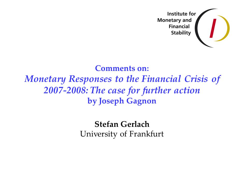 Comments on: Monetary Responses to the Financial Crisis of 2007-2008: The case for further action by Joseph Gagnon Stefan Gerlach University of Frankfurt