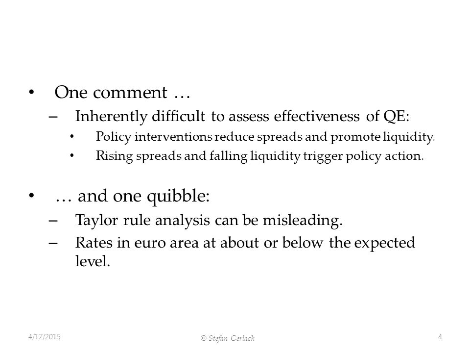 © Stefan Gerlach One comment … – Inherently difficult to assess effectiveness of QE: Policy interventions reduce spreads and promote liquidity.