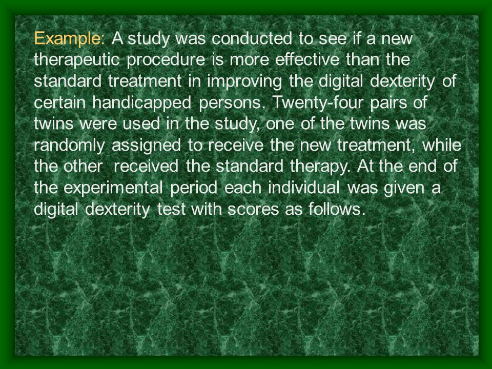 Example: A study was conducted to see if a new therapeutic procedure is more effective than the standard treatment in improving the digital dexterity of certain handicapped persons.