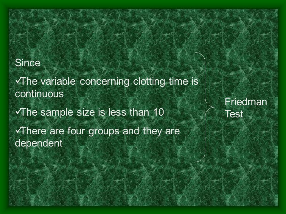 Since The variable concerning clotting time is continuous The sample size is less than 10 There are four groups and they are dependent Friedman Test