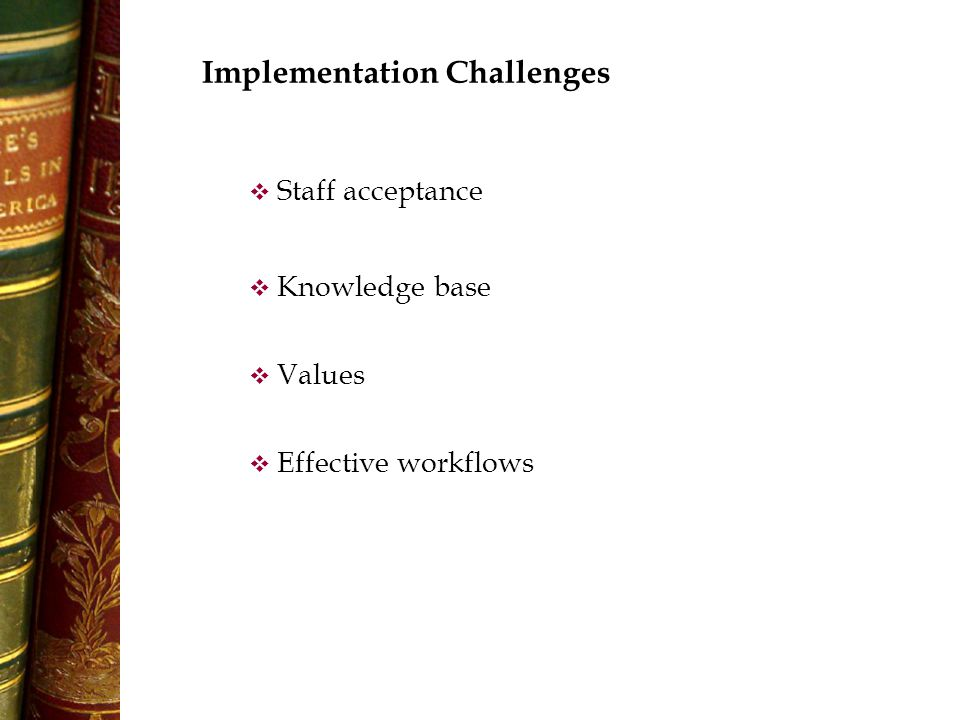 Implementation Challenges  Values  Knowledge base  Effective workflows  Staff acceptance