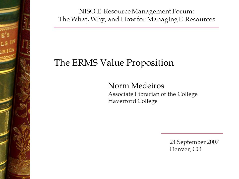 The ERMS Value Proposition Norm Medeiros Associate Librarian of the College Haverford College NISO E-Resource Management Forum: The What, Why, and How for Managing E-Resources 24 September 2007 Denver, CO