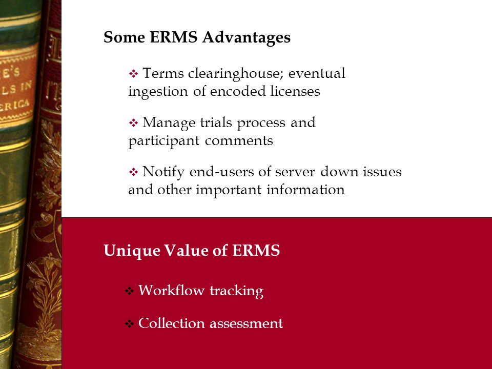 Some ERMS Advantages  Manage trials process and participant comments  Notify end-users of server down issues and other important information  Terms clearinghouse; eventual ingestion of encoded licenses Unique Value of ERMS  Workflow tracking  Collection assessment