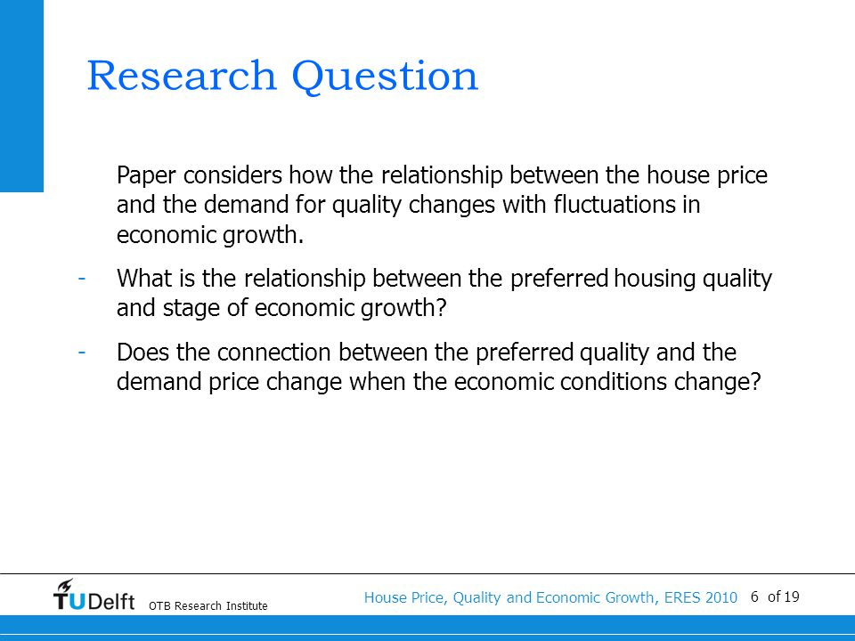 OTB Research Institute House Price, Quality and Economic Growth, ERES 2010 6 of 19 Research Question Paper considers how the relationship between the house price and the demand for quality changes with fluctuations in economic growth.