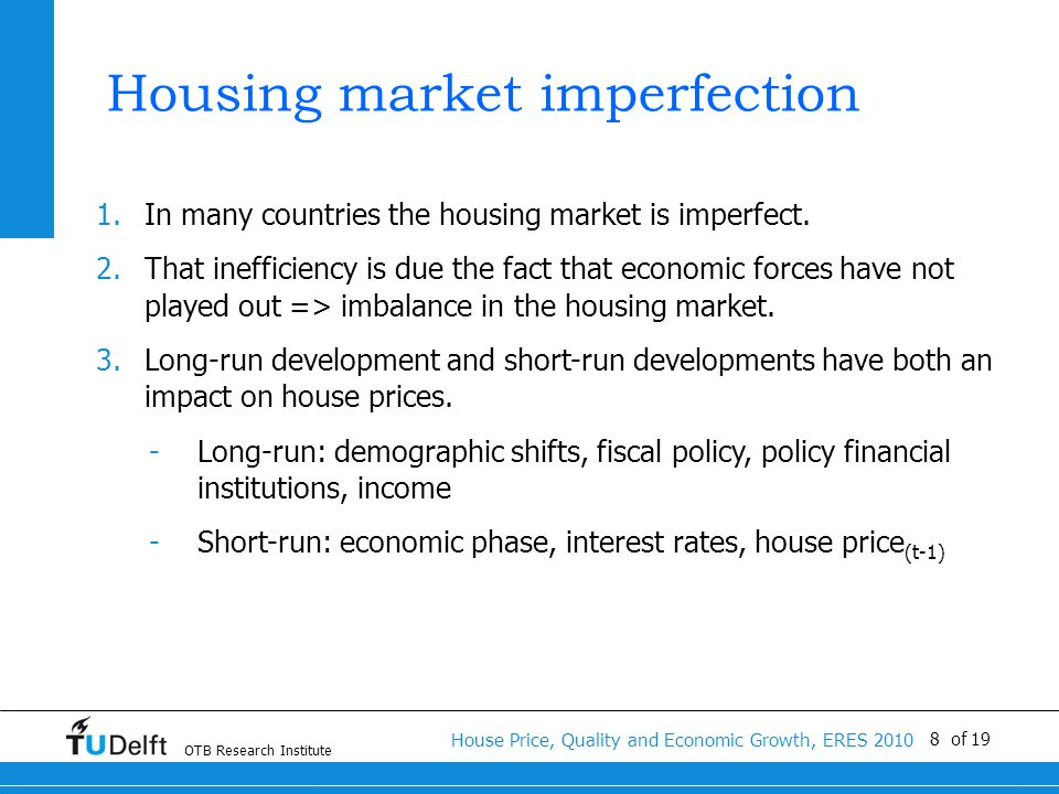 OTB Research Institute House Price, Quality and Economic Growth, ERES 2010 8 of 19 Housing market imperfection 1.In many countries the housing market is imperfect.