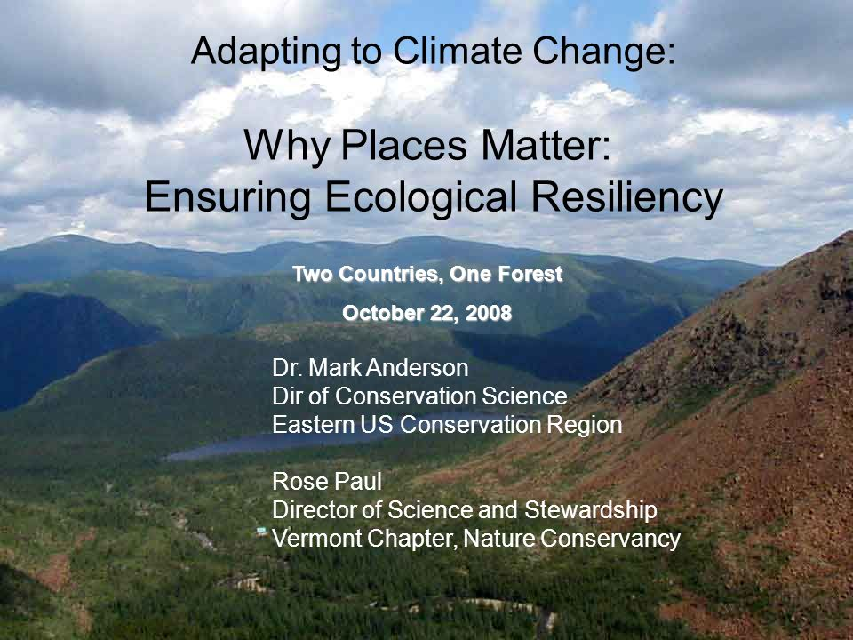 Adapting to Climate Change: Why Places Matter: Ensuring Ecological Resiliency Dr. Mark Anderson Dir of Conservation Science Eastern US Conservation Re