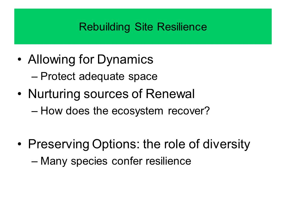 Rebuilding Site Resilience Allowing for Dynamics –Protect adequate space Nurturing sources of Renewal –How does the ecosystem recover? Preserving Opti