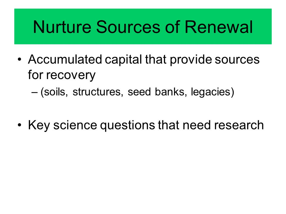 Nurture Sources of Renewal Accumulated capital that provide sources for recovery –(soils, structures, seed banks, legacies) Key science questions that need research