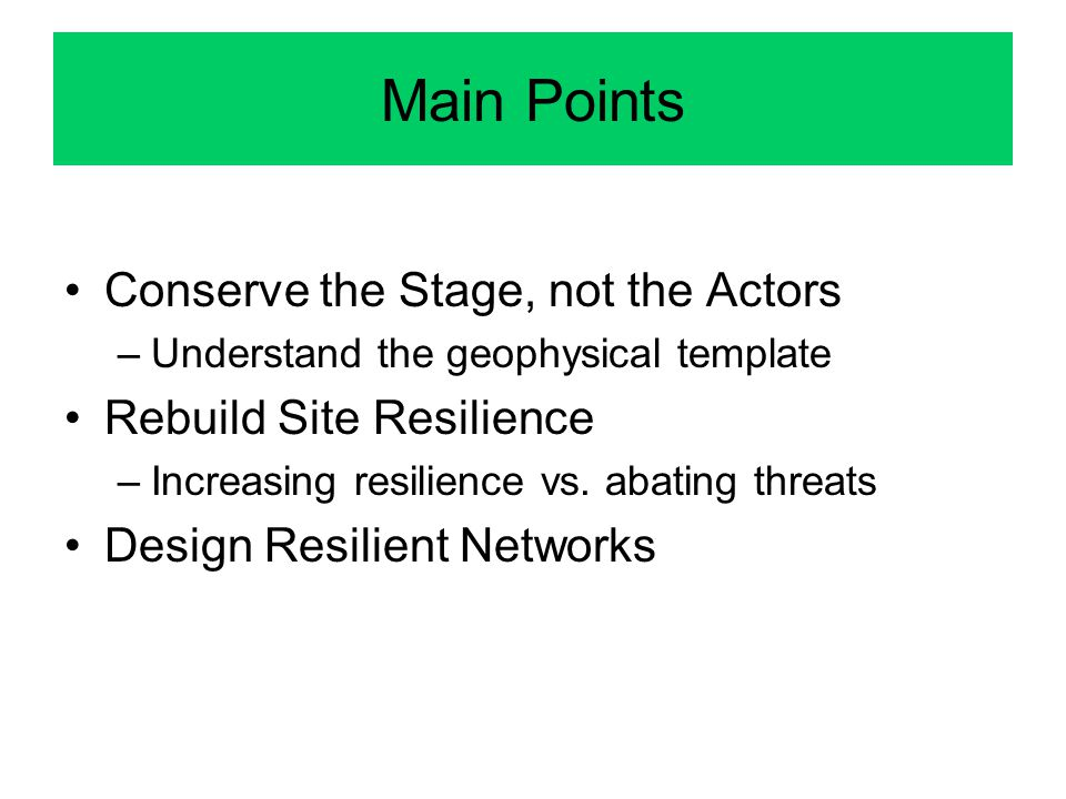 Main Points Conserve the Stage, not the Actors –Understand the geophysical template Rebuild Site Resilience –Increasing resilience vs. abating threats