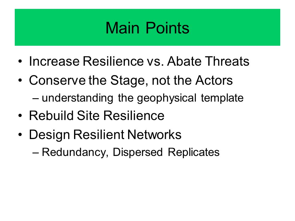 Main Points Increase Resilience vs. Abate Threats Conserve the Stage, not the Actors –understanding the geophysical template Rebuild Site Resilience D