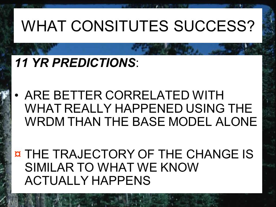 WHAT CONSITUTES SUCCESS? 11 YR PREDICTIONS: ARE BETTER CORRELATED WITH WHAT REALLY HAPPENED USING THE WRDM THAN THE BASE MODEL ALONE ¤THE TRAJECTORY O