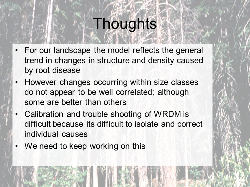 Thoughts For our landscape the model reflects the general trend in changes in structure and density caused by root disease However changes occurring w