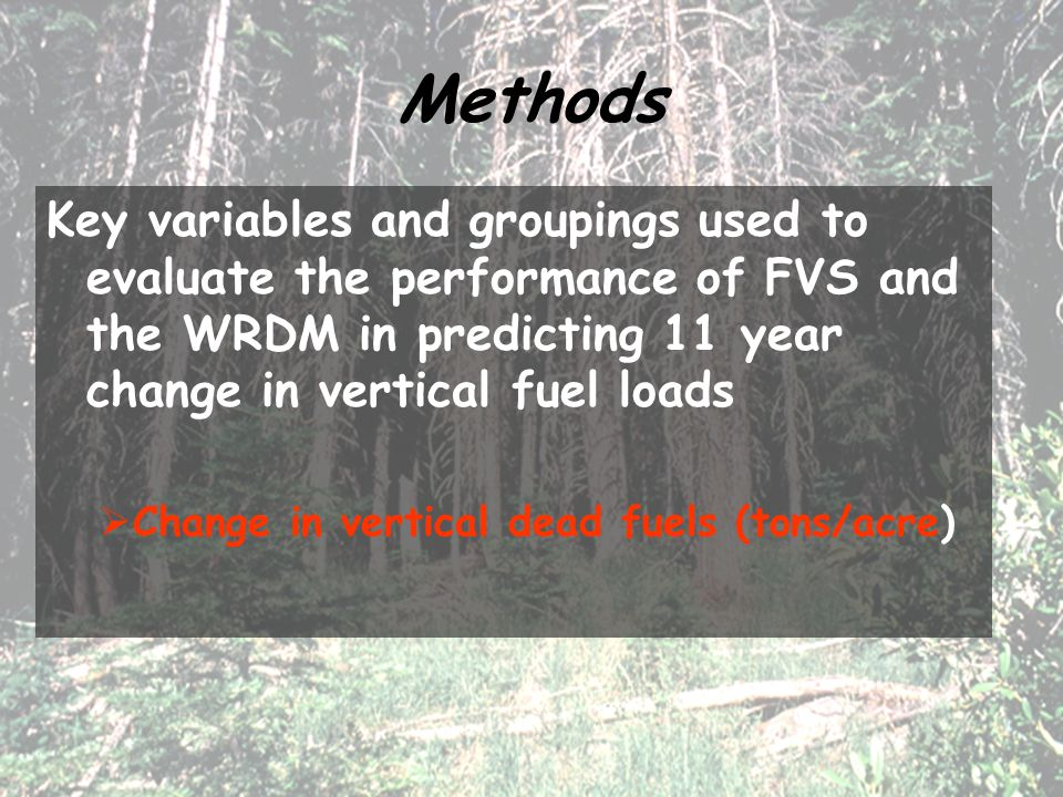 Methods Key variables and groupings used to evaluate the performance of FVS and the WRDM in predicting 11 year change in vertical fuel loads  Change