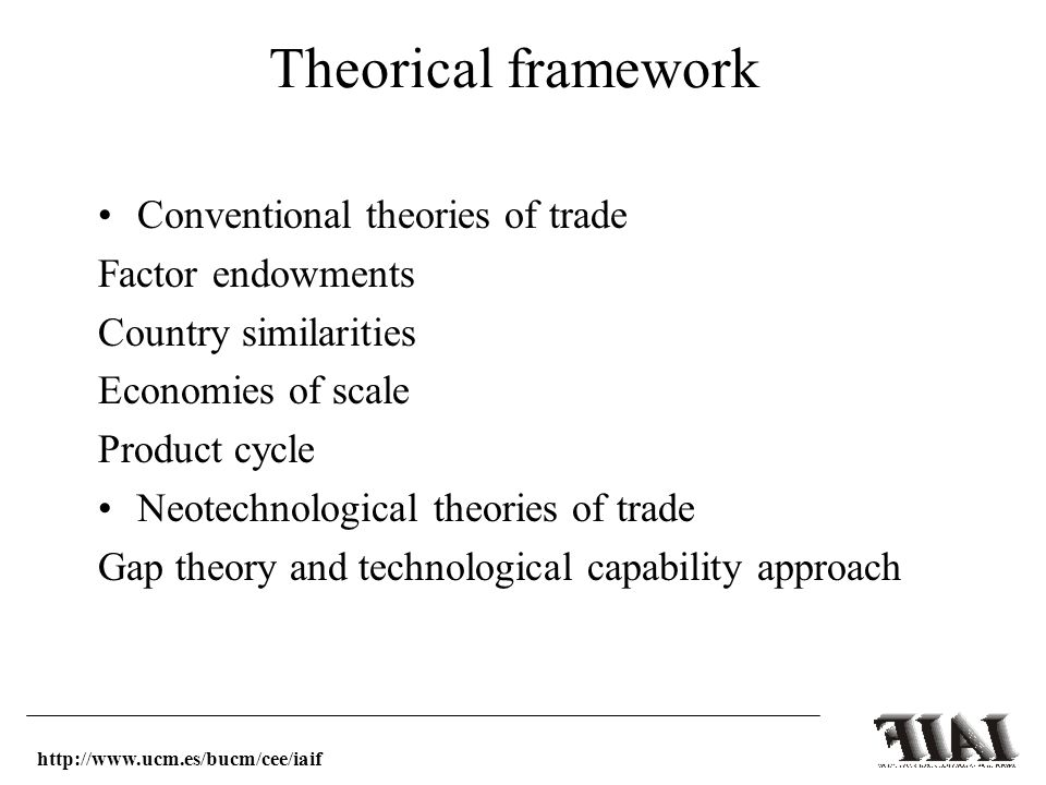 Theorical framework Conventional theories of trade Factor endowments Country similarities Economies of scale Product cycle Neotechnological theories of trade Gap theory and technological capability approach http://www.ucm.es/bucm/cee/iaif