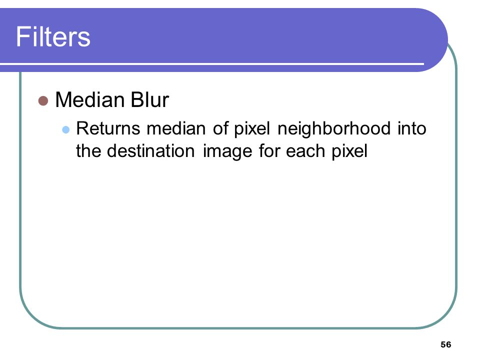 Filters Median Blur Returns median of pixel neighborhood into the destination image for each pixel 56