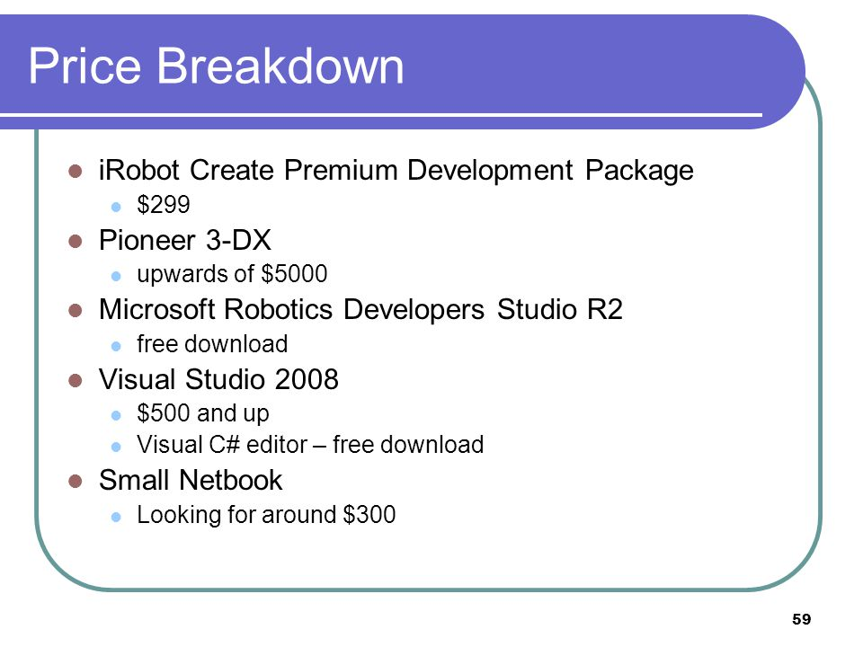 Price Breakdown iRobot Create Premium Development Package $299 Pioneer 3-DX upwards of $5000 Microsoft Robotics Developers Studio R2 free download Visual Studio 2008 $500 and up Visual C# editor – free download Small Netbook Looking for around $300 59