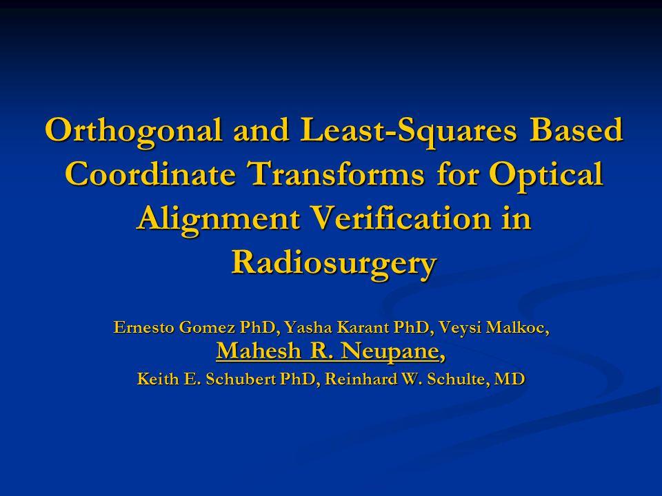 Orthogonal and Least-Squares Based Coordinate Transforms for Optical Alignment Verification in Radiosurgery Ernesto Gomez PhD, Yasha Karant PhD, Veysi