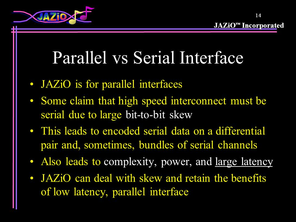 JAZiO ™ Incorporated 13 JAZiO vs Differential So is JAZiO like Differential except with one pin per data bit.