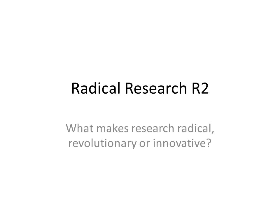 Radical Research R2 What makes research radical, revolutionary or innovative
