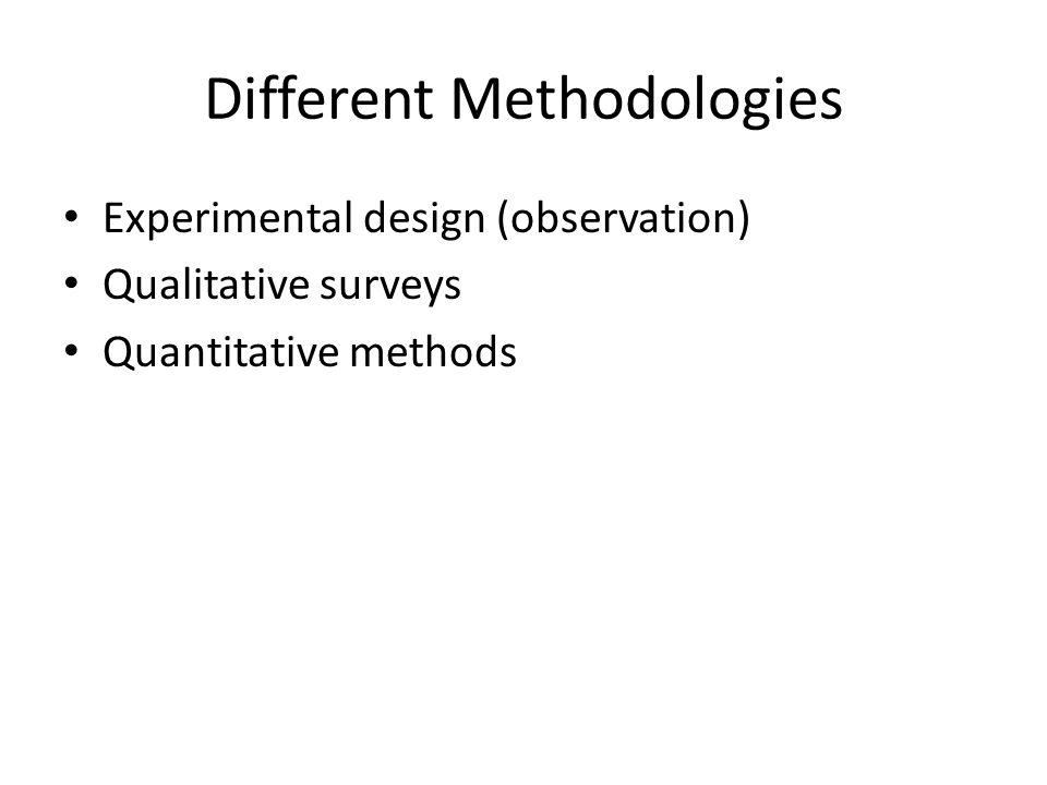 Different Methodologies Experimental design (observation) Qualitative surveys Quantitative methods