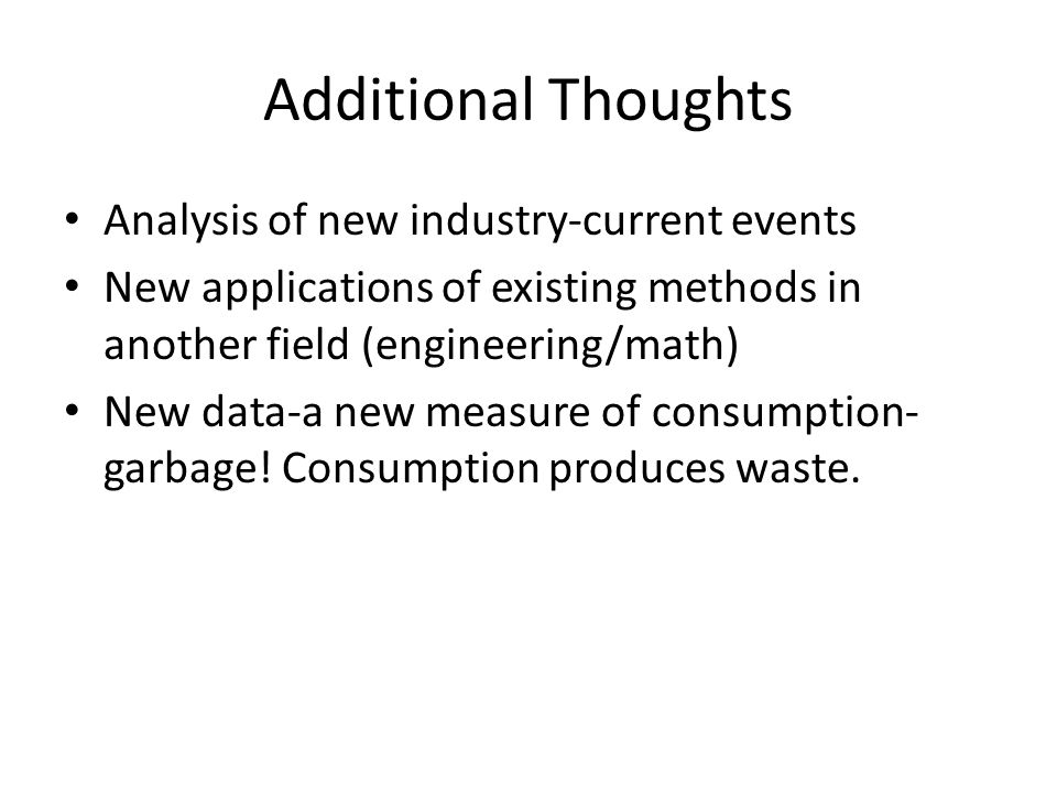 Additional Thoughts Analysis of new industry-current events New applications of existing methods in another field (engineering/math) New data-a new measure of consumption- garbage.