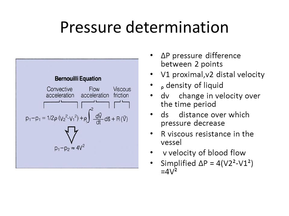 Pressure determination ∆P pressure difference between 2 points V1 proximal,v2 distal velocity ᵨ density of liquid dvchange in velocity over the time period dsdistance over which pressure decrease R viscous resistance in the vessel v velocity of blood flow Simplified ∆P = 4(V2²-V1²) =4V²